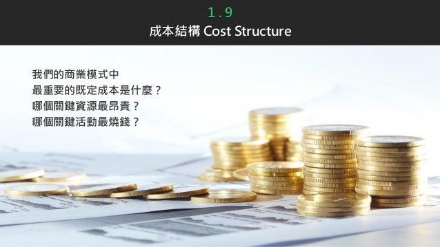 1 . 9 成本結構 Cost Structure 我們的商業模式中 最重要的既定成本是什麼? 哪個關鍵資源最昂貴? 哪個關鍵活動最燒錢?