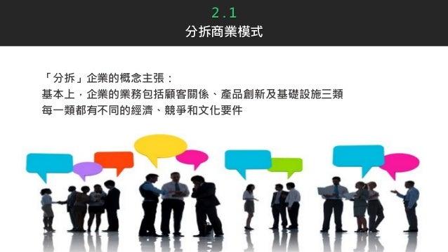 2 . 1 分拆商業模式 「分拆」企業的概念主張: 基本上,企業的業務包括顧客關係、產品創新及基礎設施三類 每一類都有不同的經濟、競爭和文化要件