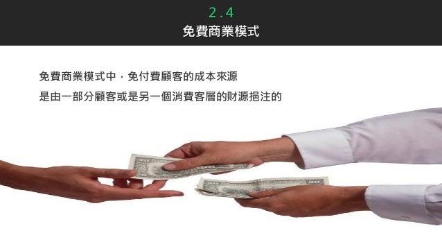 2 . 4 免費商業模式 免費商業模式中,免付費顧客的成本來源 是由一部分顧客或是另一個消費客層的財源挹注的