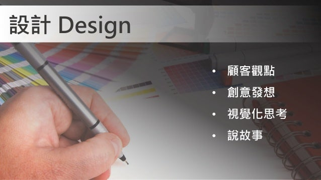 • 顧客觀點 • 創意發想 • 視覺化思考 • 說故事 設計 Design