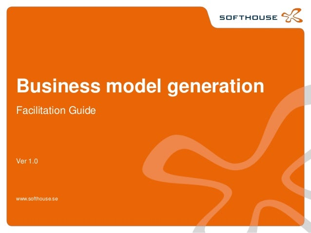 Business model generation Facilitation Guide Ver 1.0 www.softhouse.se
