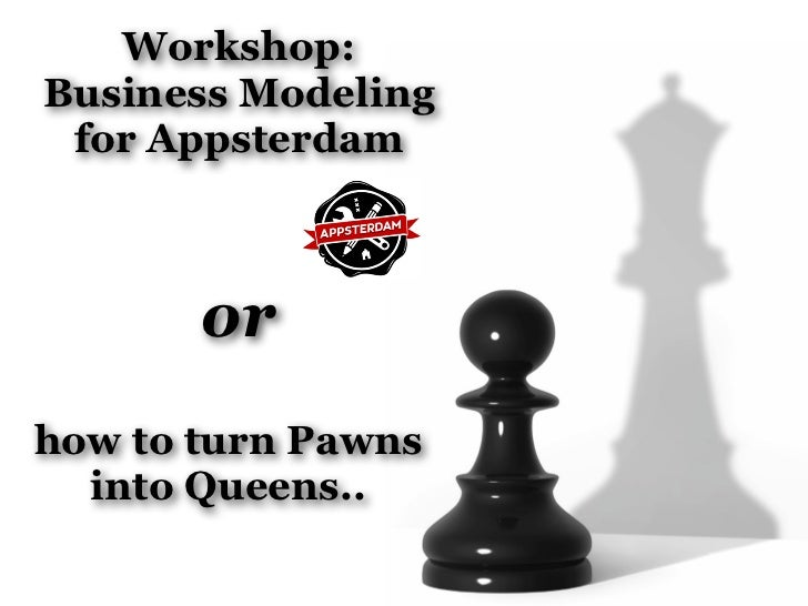Workshop:Business Modeling for Appsterdam       orhow to turn Pawns  into Queens..
