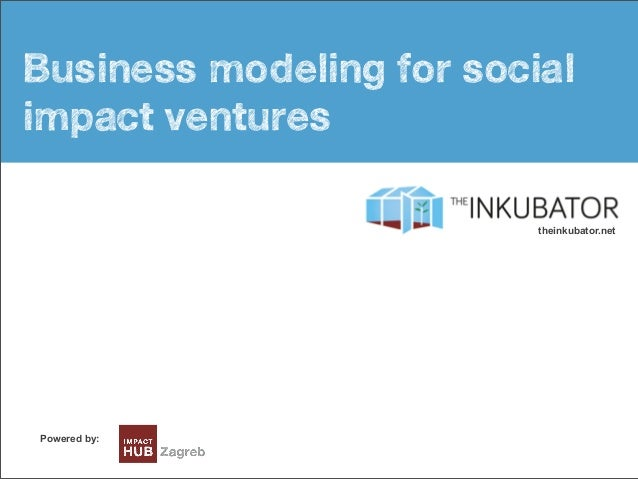 Busines model intro Business modeling for social impact ventures Powered by: theinkubator.net