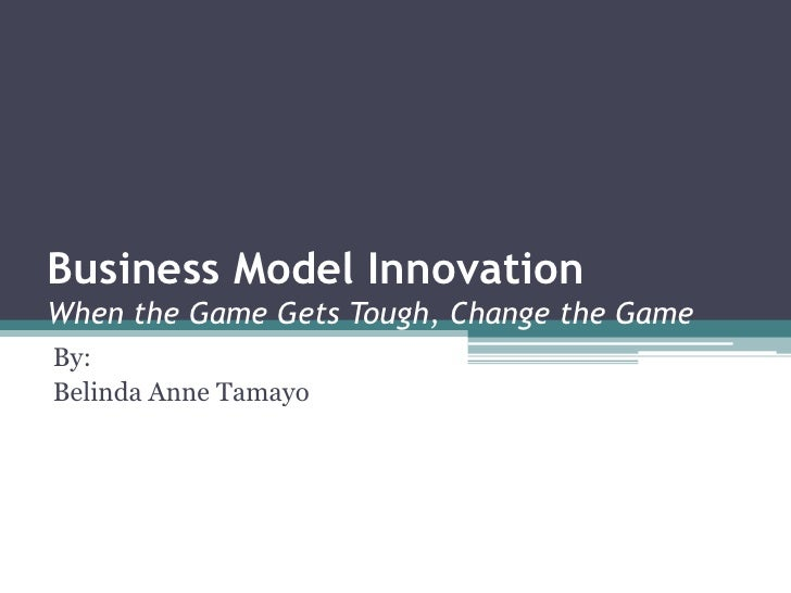 Business Model InnovationWhen the Game Gets Tough, Change the GameBy:Belinda Anne Tamayo