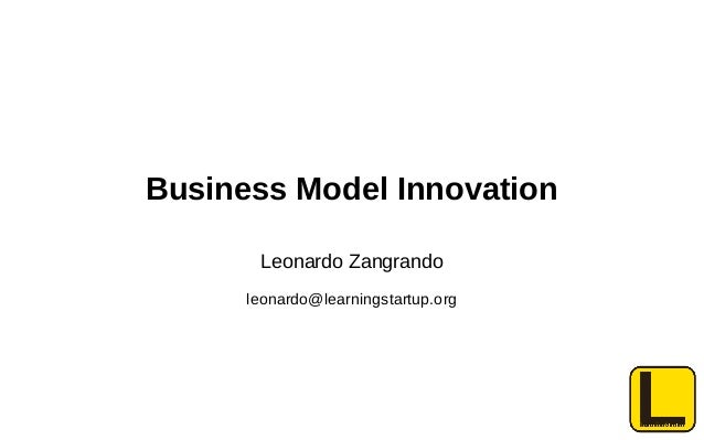 Business Model Innovation Leonardo Zangrando leonardo@learningstartup.org