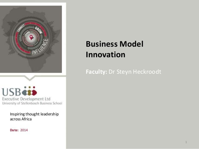 1 Business Model Innovation Faculty: Dr Steyn Heckroodt Date: 2014 Inspiring thought leadership across Africa