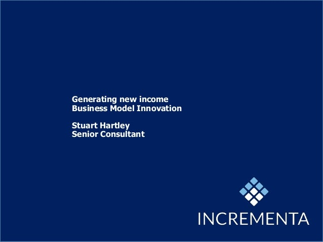 Generating new income Business Model Innovation Stuart Hartley Senior Consultant