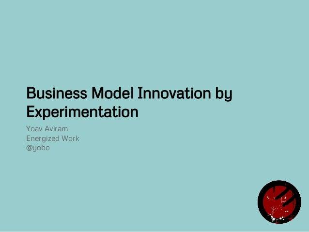 Business Model Innovation by Experimentation Yoav Aviram Energized Work @yobo