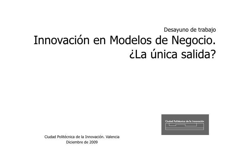 Desayuno de trabajo  Innovación en Modelos de Negocio.                  ¿La única salida?       Ciudad Politécnica de la I...