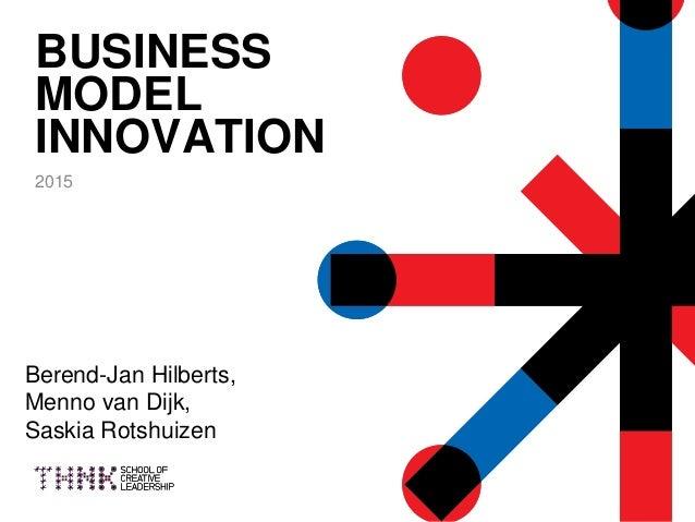 BUSINESS MODEL INNOVATION 2015 Berend-Jan Hilberts, Menno van Dijk, Saskia Rotshuizen