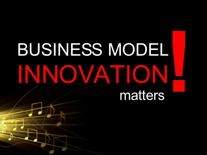 BUSINESS MODEL  INNOVATION matters !