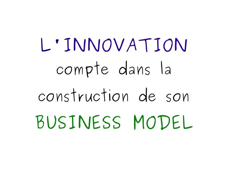 L' INNOVATION   compte dans la construction de son   BUSINESS MODEL