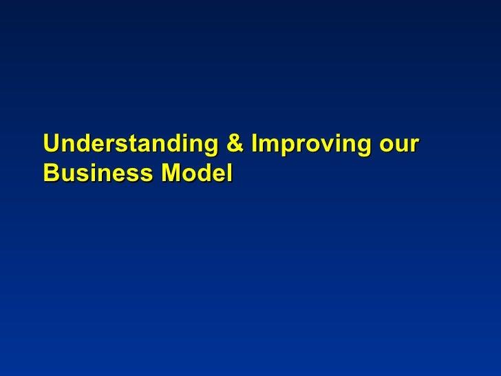 Understanding & Improving ourBusiness Model