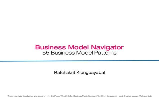 Business Model Navigator 55 Business Model Patterns Ratchakrit Klongpayabal This presentation is adapted and based on work...