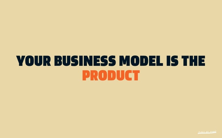 YOUR BUSINESS MODEL IS THE         PRODUCT
