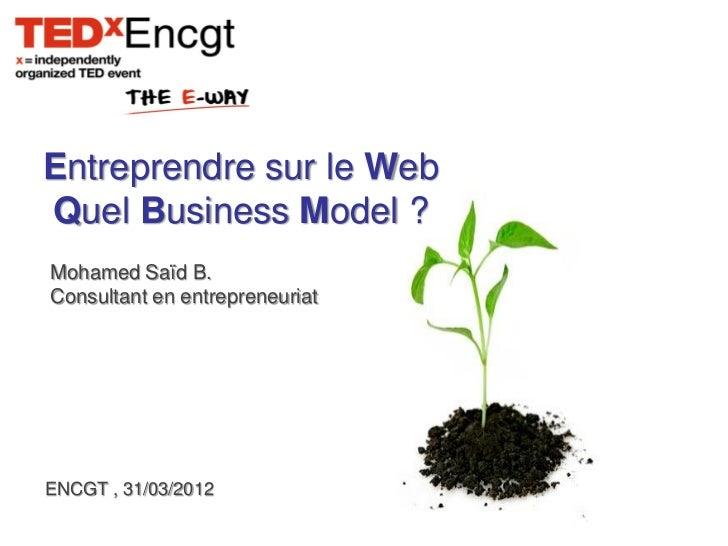 Entreprendre sur le WebQuel Business Model ?Mohamed Saïd B.Consultant en entrepreneuriatENCGT , 31/03/2012