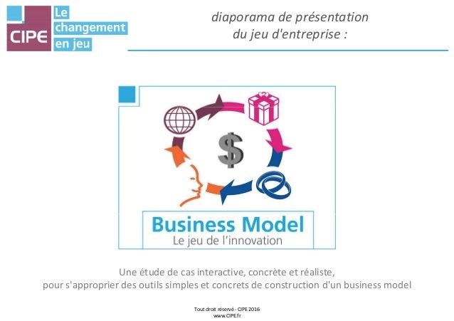 diaporama de présentation du jeu d'entreprise : Tout droit réservé - CIPE 2016 www.CIPE.fr Une étude de cas interactive, c...