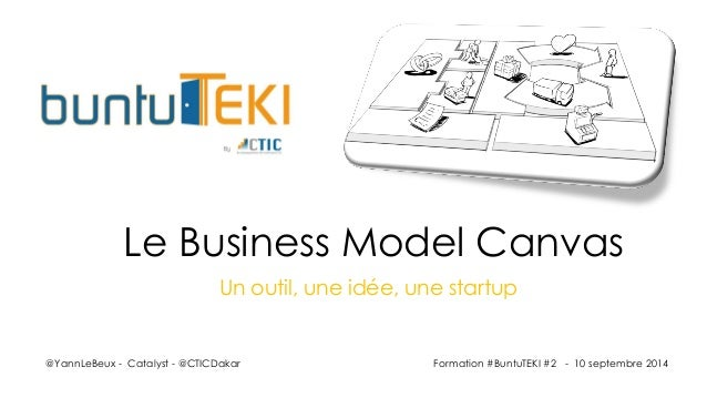 Un outil, une idée, une startup  @YannLeBeux-Catalyst-@CTICDakar  Le Business Model Canvas  Formation #BuntuTEKI #2 -10 se...