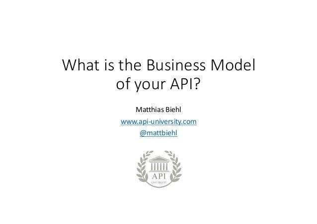 WhatistheBusinessModel ofyourAPI? MatthiasBiehl www.api-university.com @mattbiehl