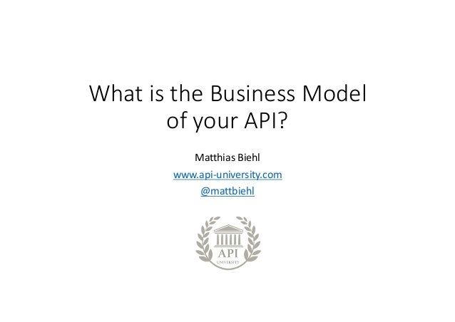 What	is	the	Business	Model	 of	your	API? Matthias	Biehl www.api-university.com @mattbiehl