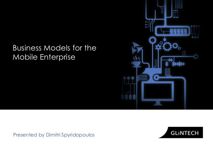 Business Models for theMobile EnterprisePresented by Dimitri Spyridopoulos