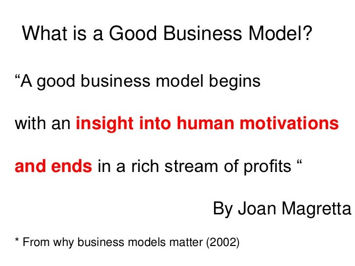 "What is a Good Business Model?""A good business model beginswith an insight into human motivationsand ends in a rich stream..."