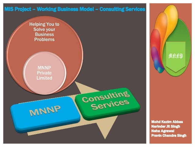 MIS Project – Working Business Model – Consulting Services Mohd Kazim Abbas Narinder Jit Singh Neha Agrawal Pravin Chandra...