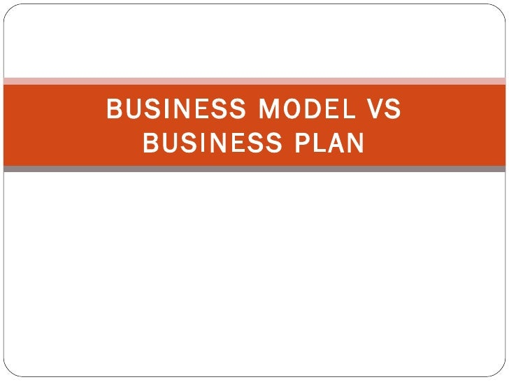 BUSINESS MODEL VS BUSINESS PLAN