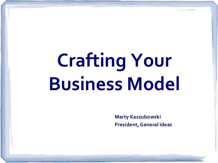 Crafting YourBusiness Model       Marty Kaszubowski       President, General Ideas