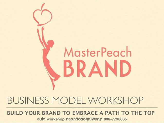BUSINESS MODEL WORKSHOP BUILD YOUR BRAND TO EMBRACE A PATH TO THE TOP สนใจ workshop กรุณาติดต่อคุณพิชญา 086-7798665