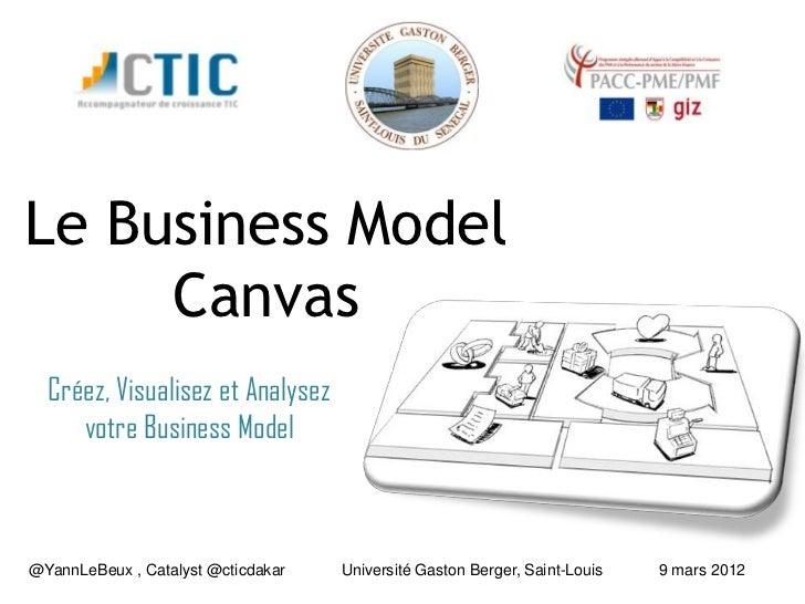 Le Business Model     Canvas  Créez, Visualisez et Analysez     votre Business Model@YannLeBeux , Catalyst @cticdakar   Un...