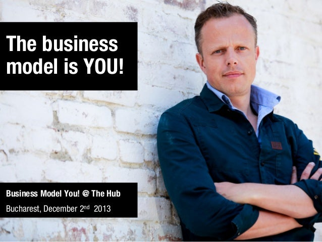 The business model is YOU!  Business Model You! @ The Hub Bucharest, December 2nd 2013