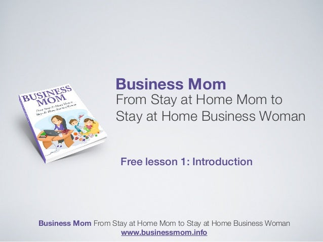 Business Mom From Stay at Home Mom to Stay at Home Business Woman Free lesson 1: Introduction Business Mom From Stay at Ho...