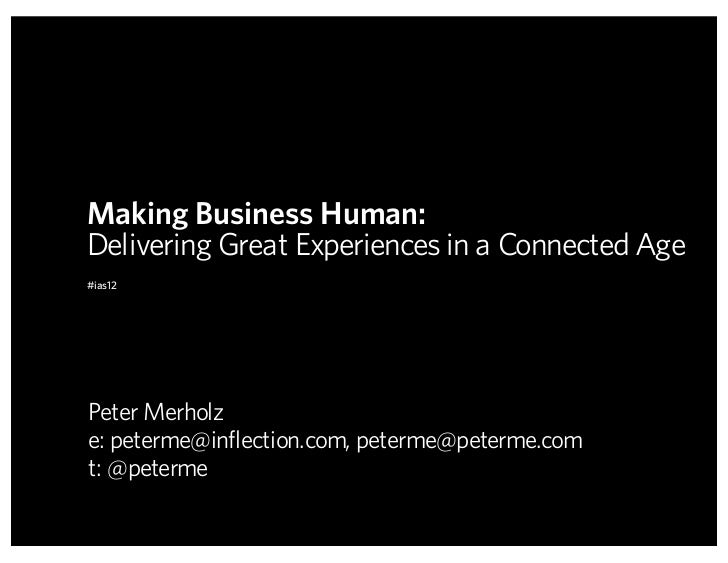 Making Business Human:Delivering Great Experiences in a Connected Age#ias12Peter Merholze: peterme@inflection.com, peterme...