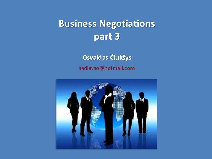 Business Negotiations       part 3     Osvaldas Čiukšys    sadlavso@hotmail.com