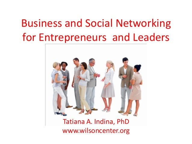 Business and Social Networkingfor Entrepreneurs and Leaders        Tatiana A. Indina, PhD        www.wilsoncenter.org