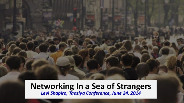Networking In a Sea of Strangers Levi Shapiro, Taasiya Conference, June 24, 2014