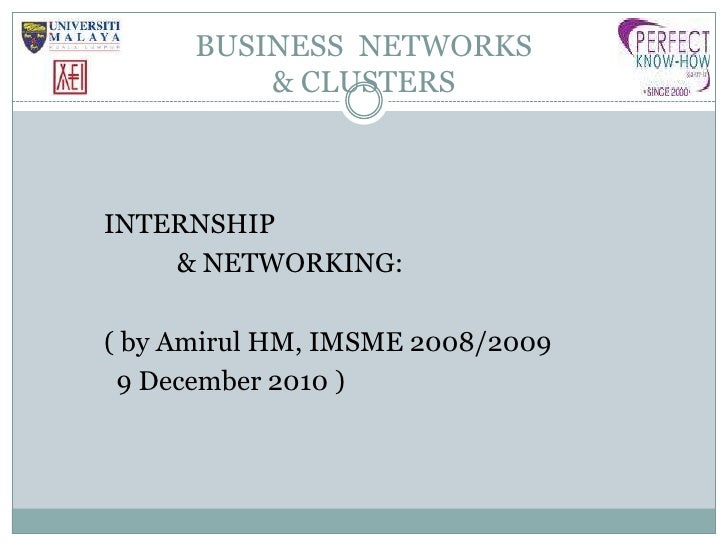 BUSINESS  NETWORKS& CLUSTERS <br />INTERNSHIP<br />& NETWORKING:<br />( by Amirul HM, IMSME 2008/2009<br />            9 ...