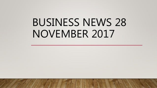 BUSINESS NEWS 28 NOVEMBER 2017