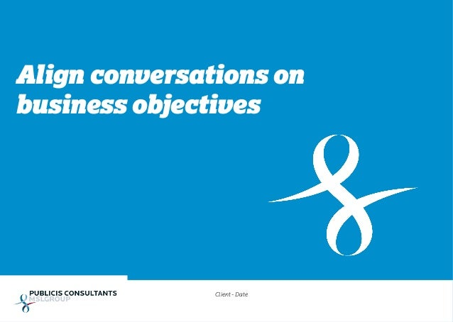 Align conversations on business objectives Client - Date