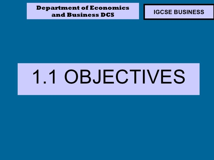 Department of Economics   and Business DCS       IGCSE BUSINESS1.1 OBJECTIVES