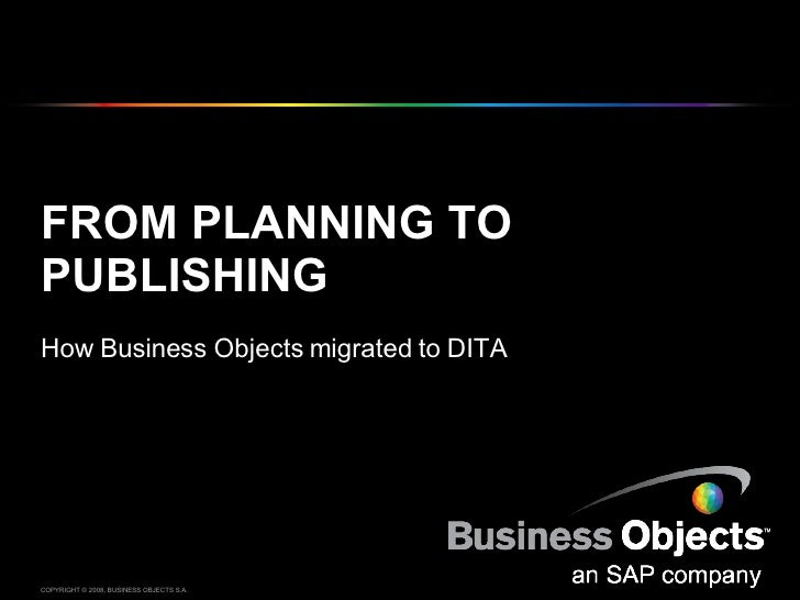 FROM PLANNING TO PUBLISHING How Business Objects migrated to DITA COPYRIGHT © 2008, BUSINESS OBJECTS S.A.