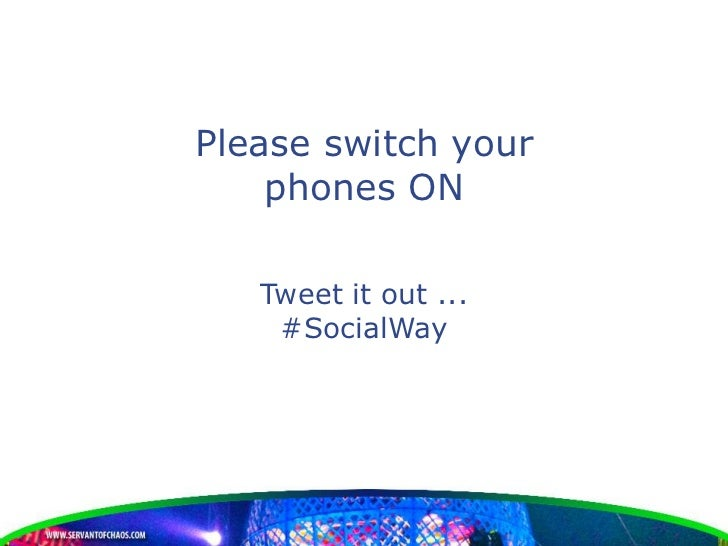 Please switch your    phones ON   Tweet it out ...    #SocialWay