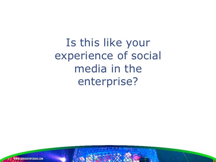 Is this like yourexperience of social    media in the    enterprise?
