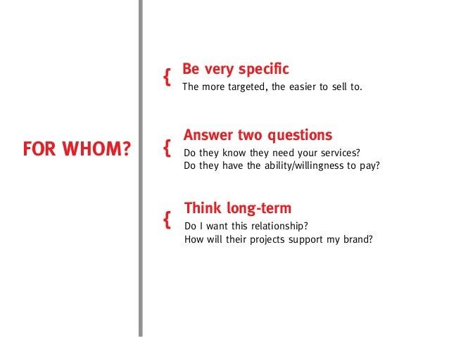 Be very specific            {   The more targeted, the easier to sell to.                Answer two questionsFOR WHOM?   {...
