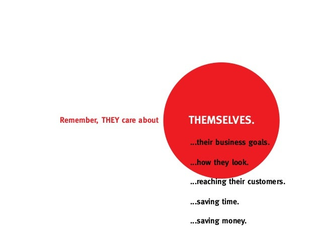 Remember, THEY care about   THEMSELVES.                            ...their business goals.                            ......
