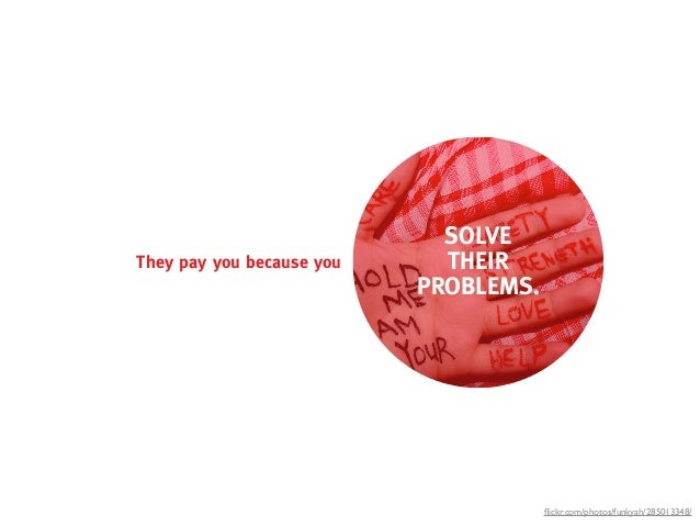 SOLVEThey pay you because you     THEIR                           PROBLEMS.                                       flickr.co...
