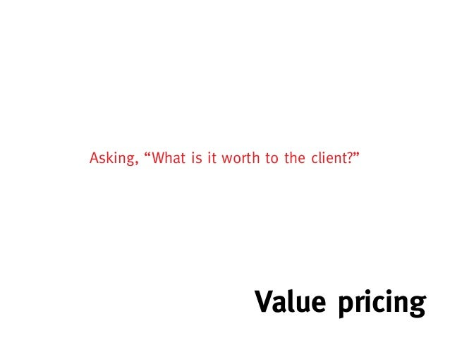 """Asking, """"What is it worth to the client?""""                         Value pricing"""