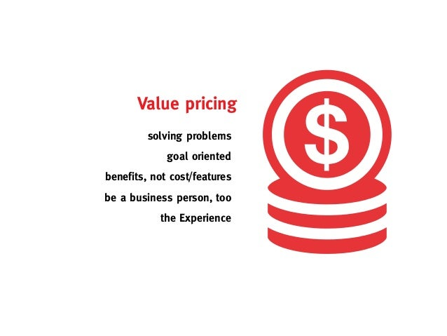 Value pricing         solving problems             goal orientedbenefits, not cost/featuresbe a business person, too      ...