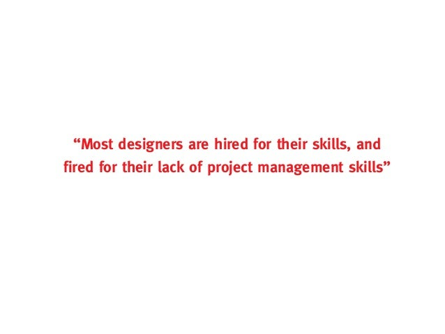 """""""Most designers are hired for their skills, andfired for their lack of project management skills"""""""